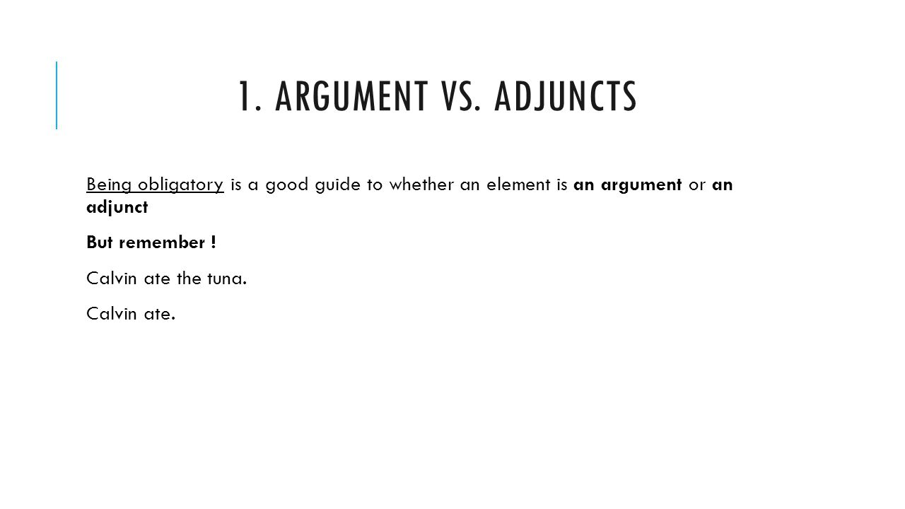 1. Argument vs. Adjuncts Being obligatory is a good guide to whether an element is an argument or an adjunct.
