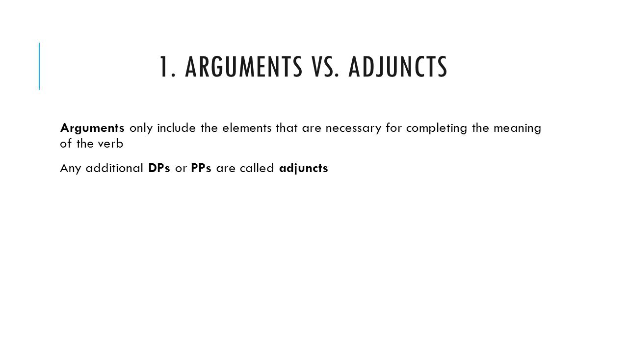 1. Arguments vs. Adjuncts Arguments only include the elements that are necessary for completing the meaning of the verb.