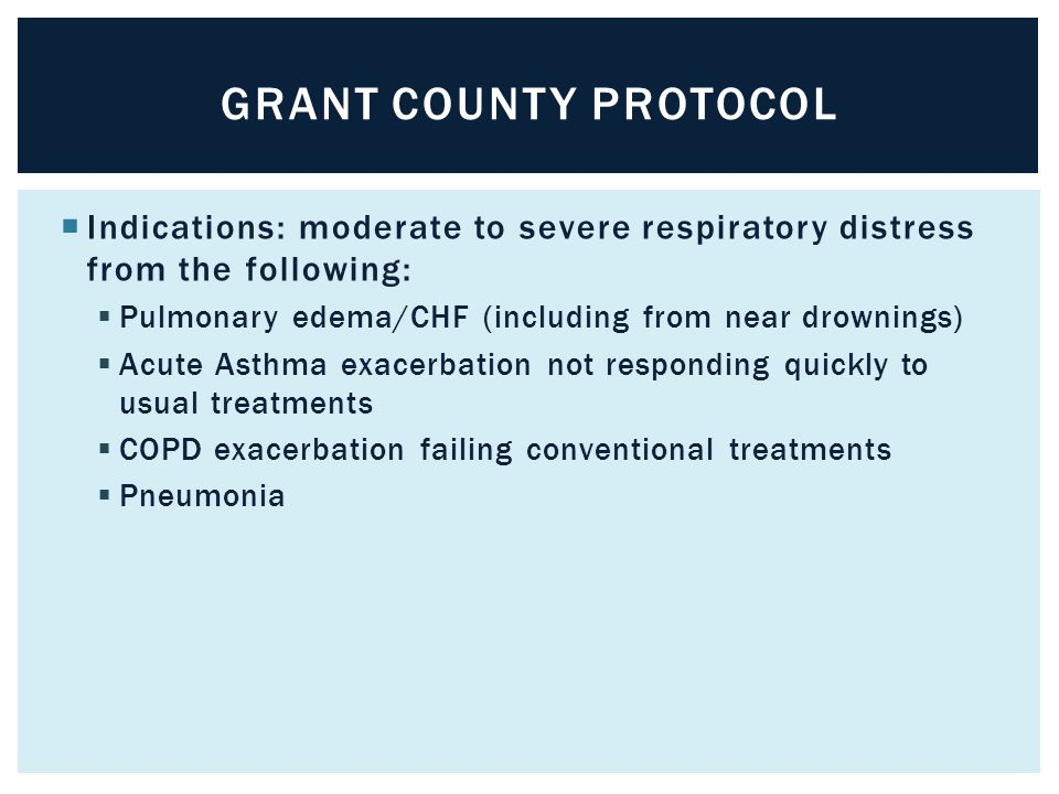 Grant county protocol Indications: moderate to severe respiratory distress from the following: Pulmonary edema/CHF (including from near drownings)