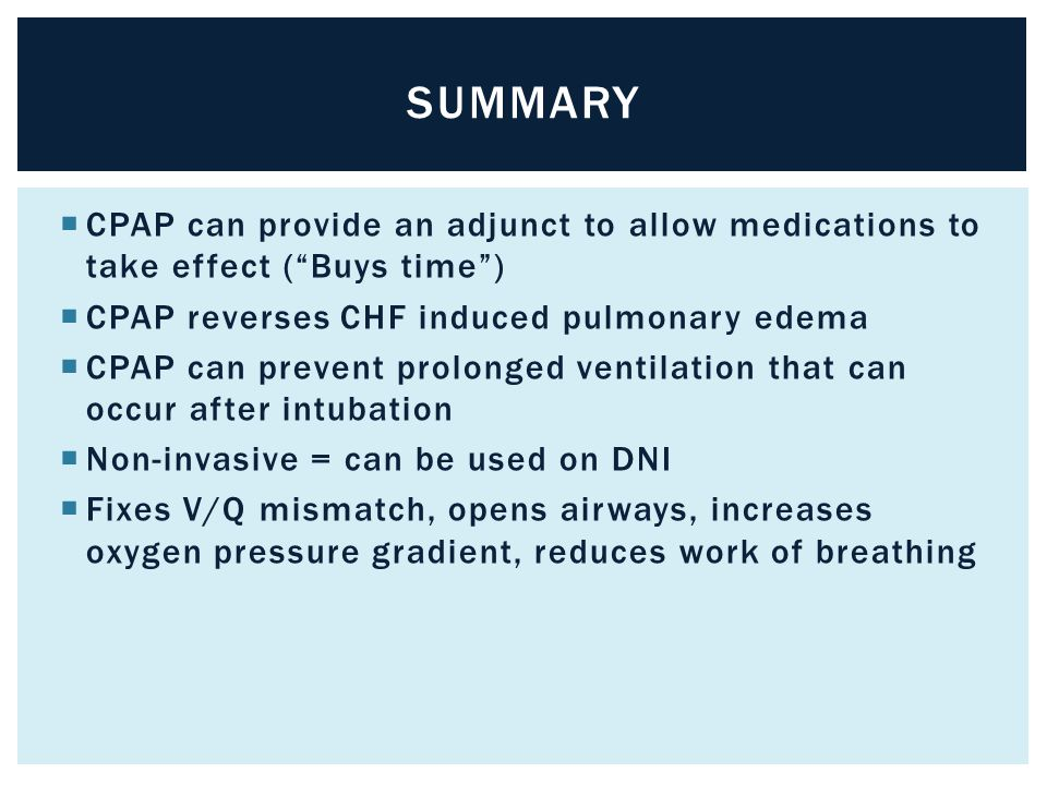 Summary CPAP can provide an adjunct to allow medications to take effect ( Buys time ) CPAP reverses CHF induced pulmonary edema.