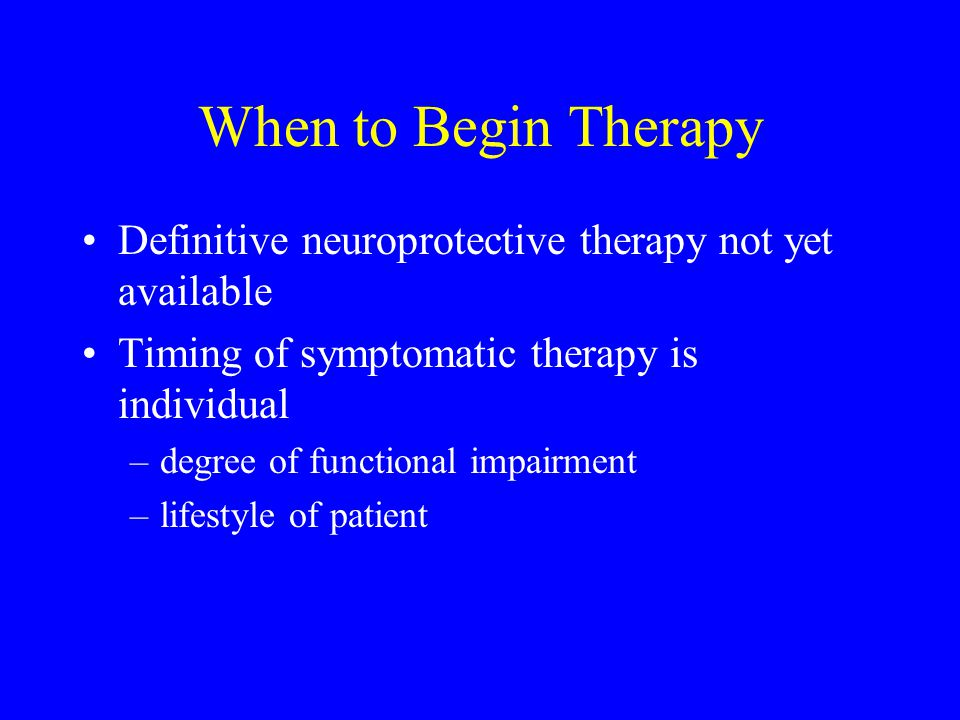 When to Begin Therapy Definitive neuroprotective therapy not yet available. Timing of symptomatic therapy is individual.