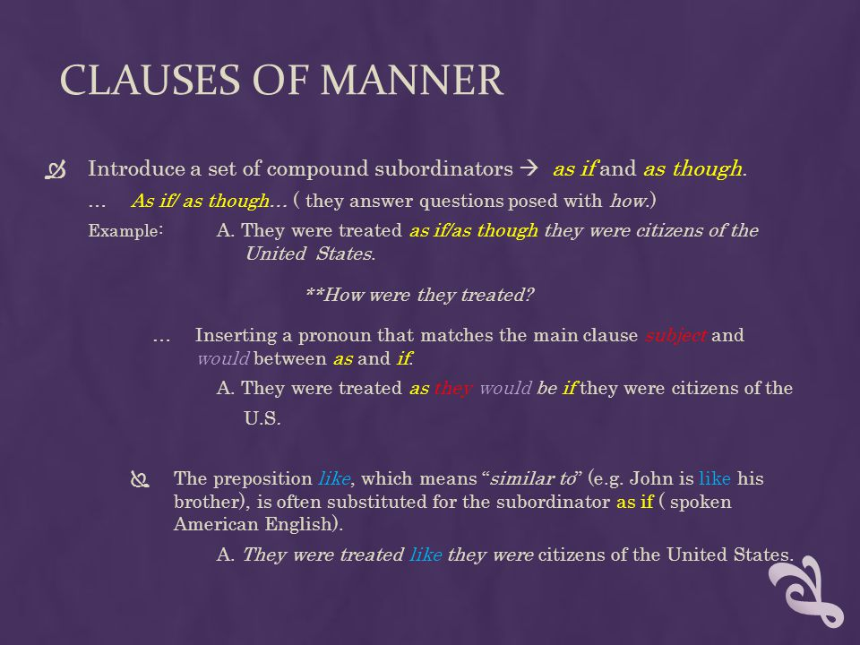 Clauses of Manner Introduce a set of compound subordinators  as if and as though. As if/ as though… ( they answer questions posed with how.)