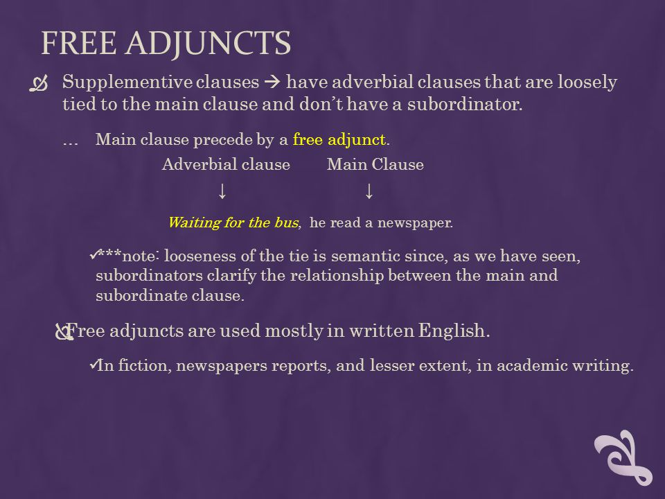 Free adjuncts Supplementive clauses  have adverbial clauses that are loosely tied to the main clause and don't have a subordinator.