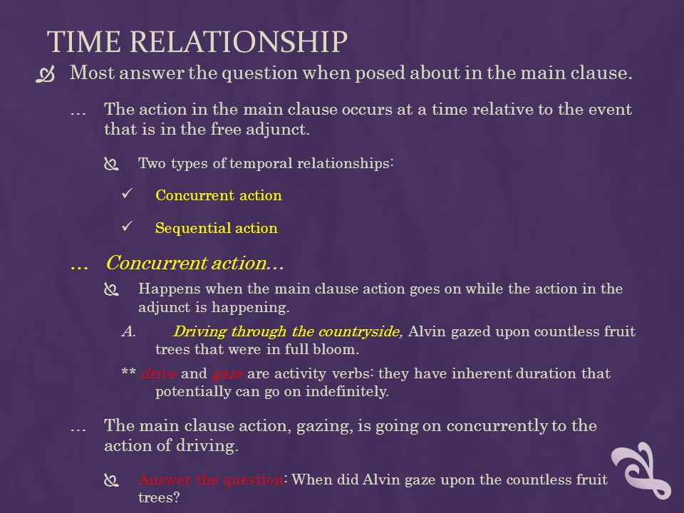 Time relationship Most answer the question when posed about in the main clause.