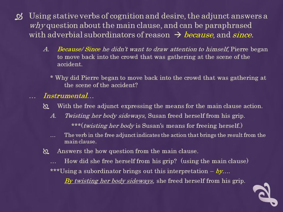 Using stative verbs of cognition and desire, the adjunct answers a why question about the main clause, and can be paraphrased with adverbial subordinators of reason  because, and since.