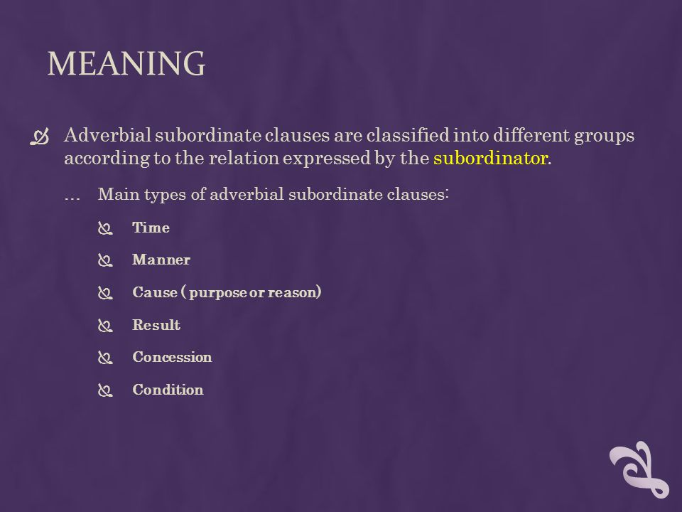 Meaning Adverbial subordinate clauses are classified into different groups according to the relation expressed by the subordinator.