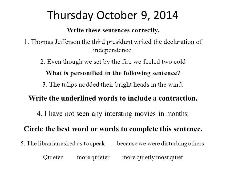4 Thursday October 9, 2014. Write these sentences correctly. 1. Thomas Jefferson the third presidunt writed the declaration of independence.