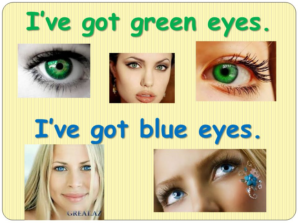 I've got green eyes. I've got blue eyes.