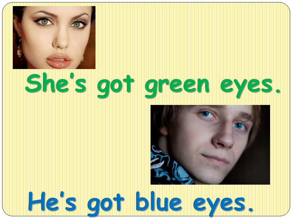 She's got green eyes. He's got blue eyes.