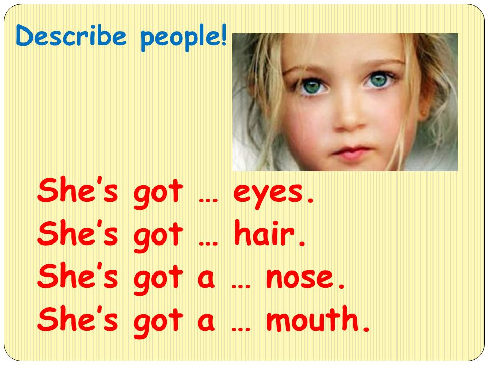 Describe people! She's got … eyes. She's got … hair. She's got a … nose. She's got a … mouth.