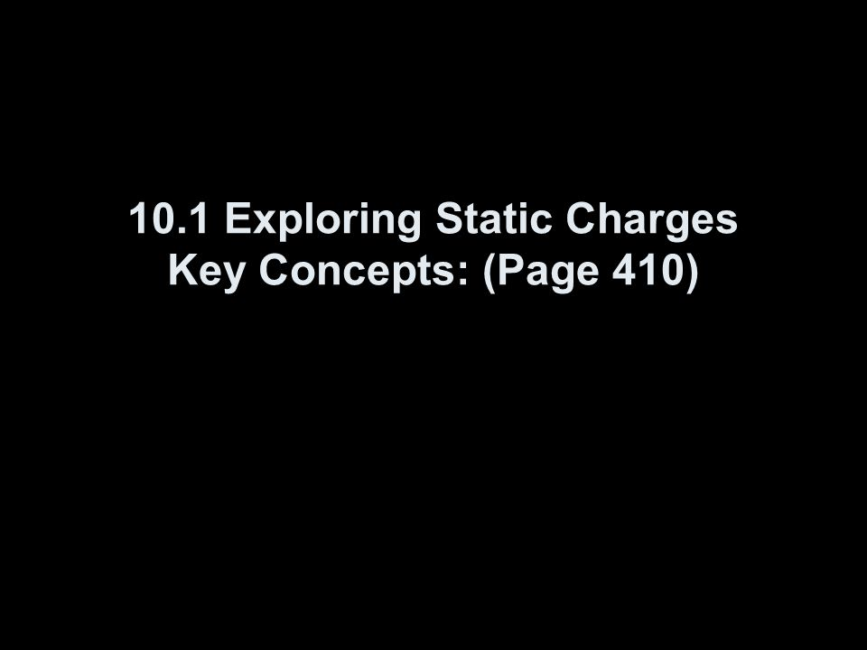 10.1 Exploring Static Charges Key Concepts: (Page 410)
