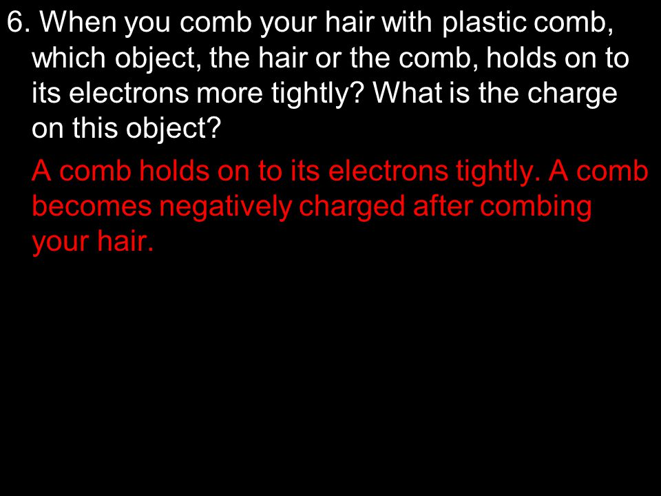 6. When you comb your hair with plastic comb, which object, the hair or the comb, holds on to its electrons more tightly What is the charge on this object