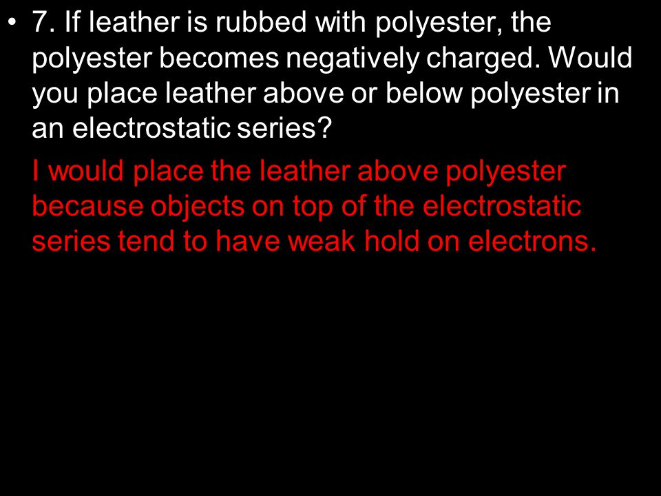 7. If leather is rubbed with polyester, the polyester becomes negatively charged. Would you place leather above or below polyester in an electrostatic series