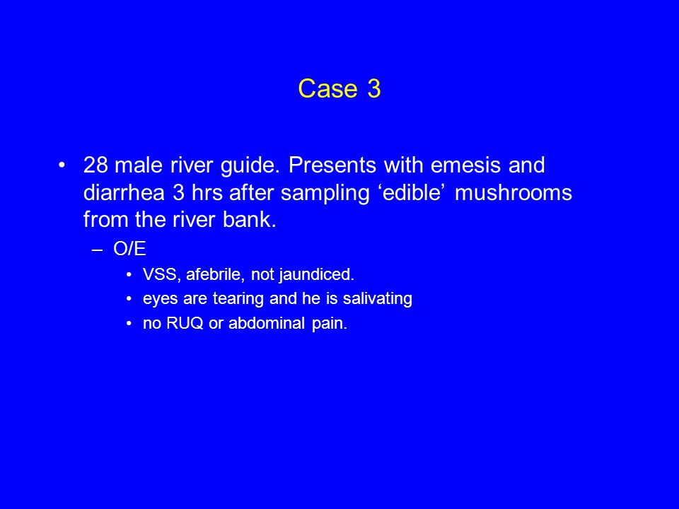 Case 3 28 male river guide. Presents with emesis and diarrhea 3 hrs after sampling 'edible' mushrooms from the river bank.