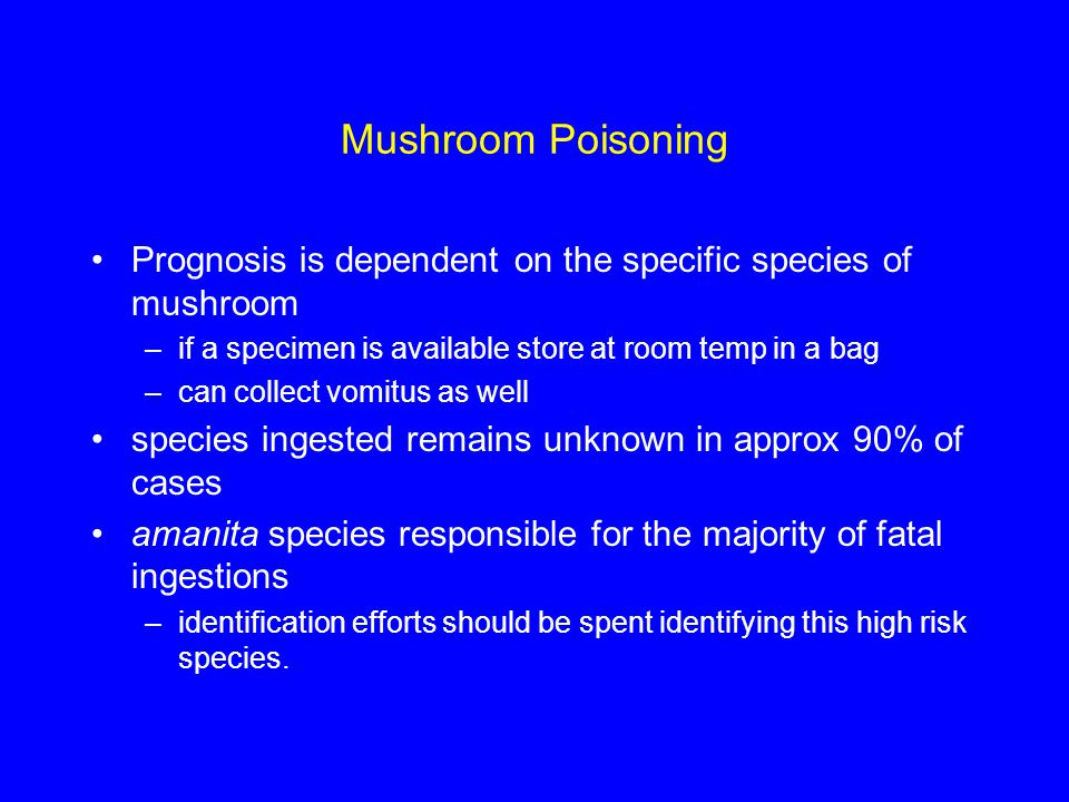Mushroom Poisoning Prognosis is dependent on the specific species of mushroom. if a specimen is available store at room temp in a bag.