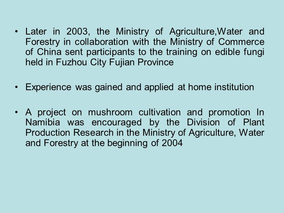 Later in 2003, the Ministry of Agriculture,Water and Forestry in collaboration with the Ministry of Commerce of China sent participants to the training on edible fungi held in Fuzhou City Fujian Province