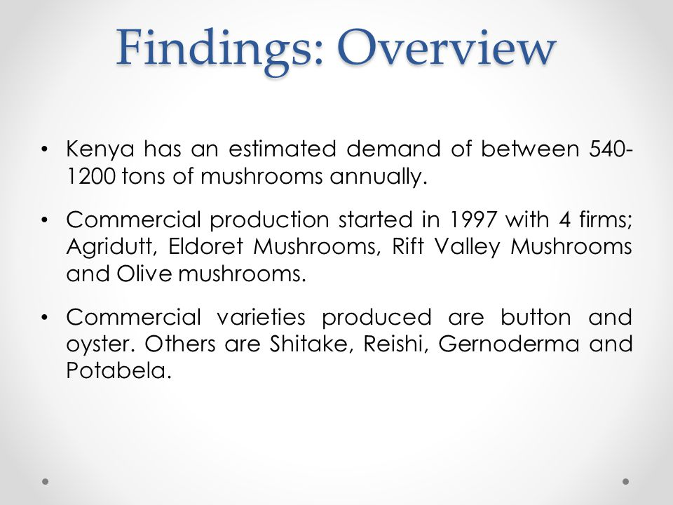 Findings: Overview Kenya has an estimated demand of between 540- 1200 tons of mushrooms annually.