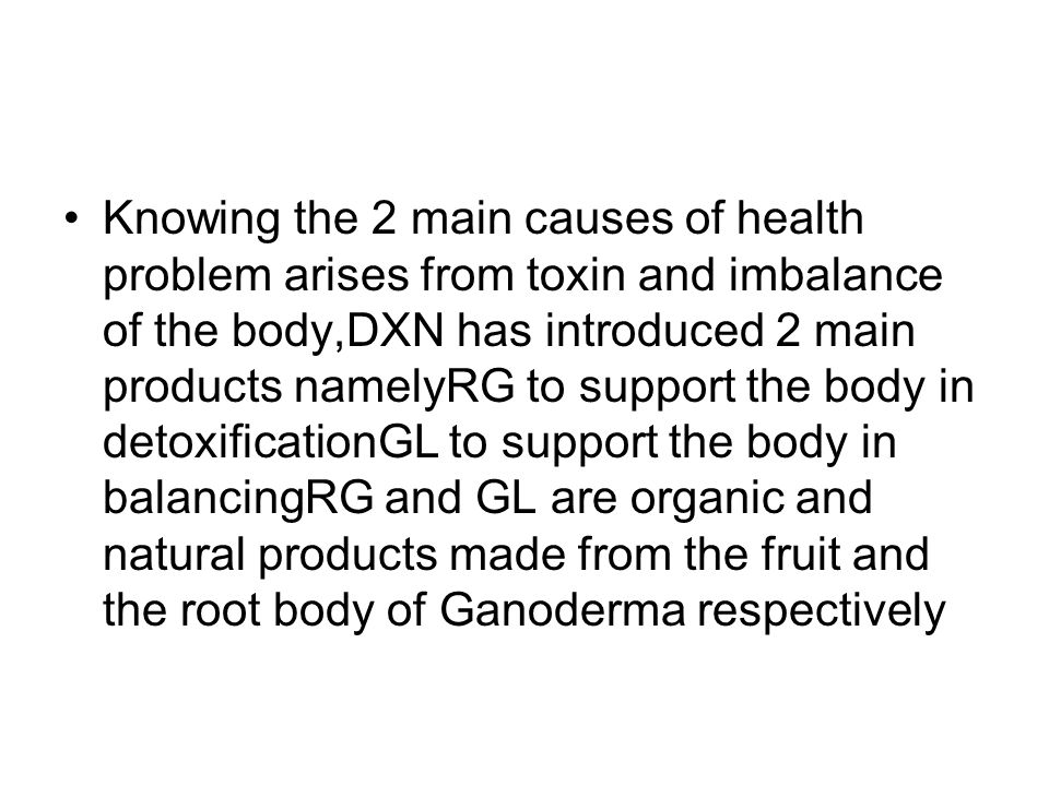 Knowing the 2 main causes of health problem arises from toxin and imbalance of the body,DXN has introduced 2 main products namelyRG to support the body in detoxificationGL to support the body in balancingRG and GL are organic and natural products made from the fruit and the root body of Ganoderma respectively