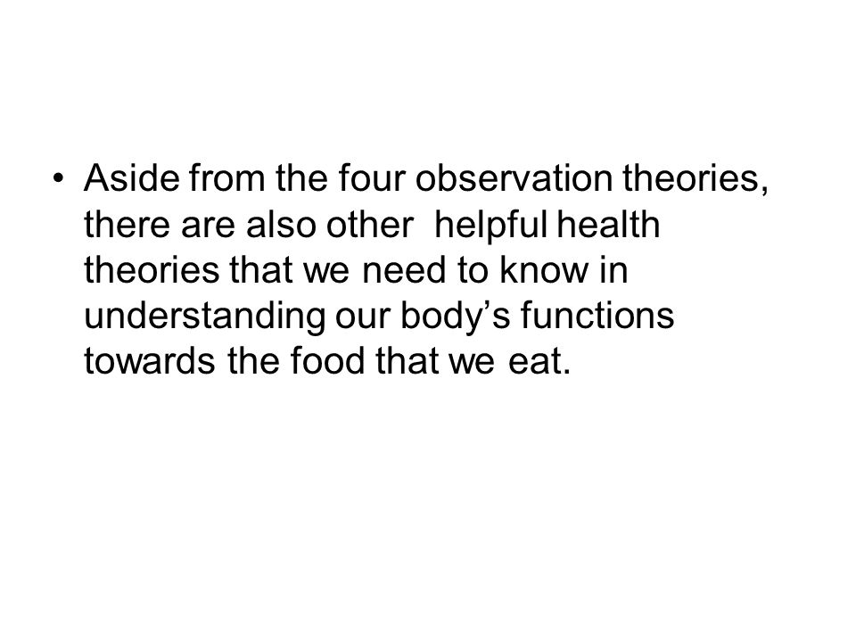 Aside from the four observation theories, there are also other helpful health theories that we need to know in understanding our body's functions towards the food that we eat.