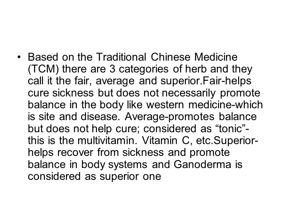 Based on the Traditional Chinese Medicine (TCM) there are 3 categories of herb and they call it the fair, average and superior.Fair-helps cure sickness but does not necessarily promote balance in the body like western medicine-which is site and disease.