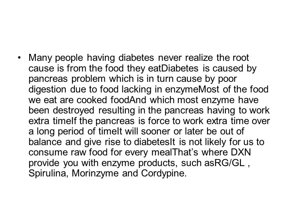 Many people having diabetes never realize the root cause is from the food they eatDiabetes is caused by pancreas problem which is in turn cause by poor digestion due to food lacking in enzymeMost of the food we eat are cooked foodAnd which most enzyme have been destroyed resulting in the pancreas having to work extra timeIf the pancreas is force to work extra time over a long period of timeIt will sooner or later be out of balance and give rise to diabetesIt is not likely for us to consume raw food for every mealThat's where DXN provide you with enzyme products, such asRG/GL , Spirulina, Morinzyme and Cordypine.