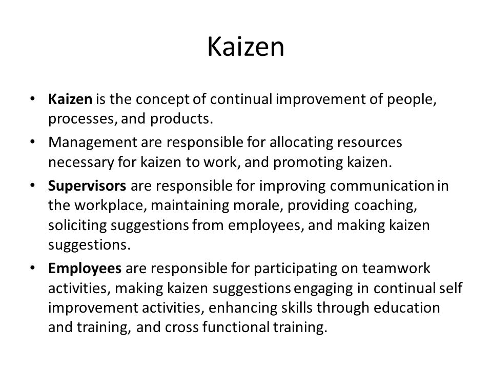 Kaizen Kaizen is the concept of continual improvement of people, processes, and products.