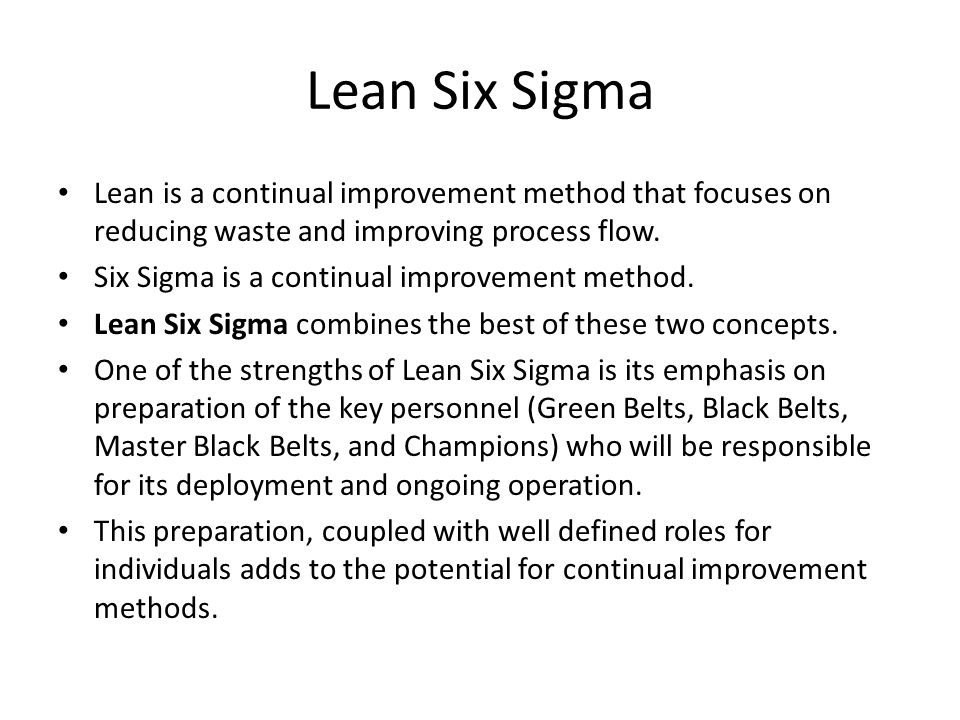Lean Six Sigma Lean is a continual improvement method that focuses on reducing waste and improving process flow.