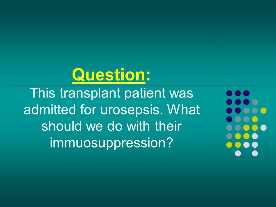 Question: This transplant patient was admitted for urosepsis