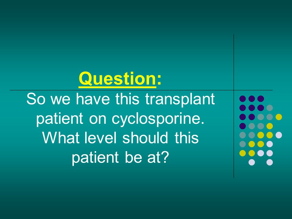 Question: So we have this transplant patient on cyclosporine