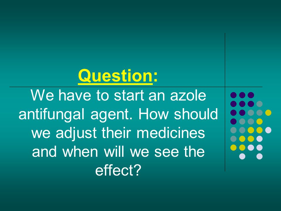 Question: We have to start an azole antifungal agent