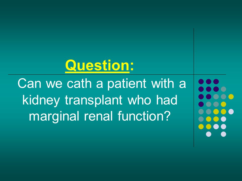 Question: Can we cath a patient with a kidney transplant who had marginal renal function