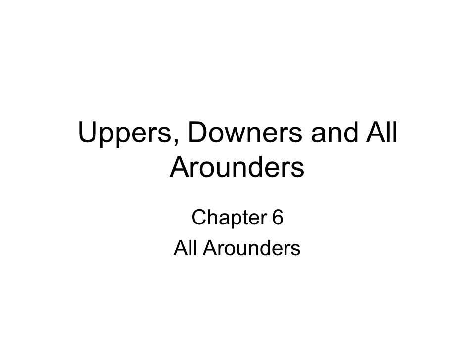 Uppers, Downers and All Arounders
