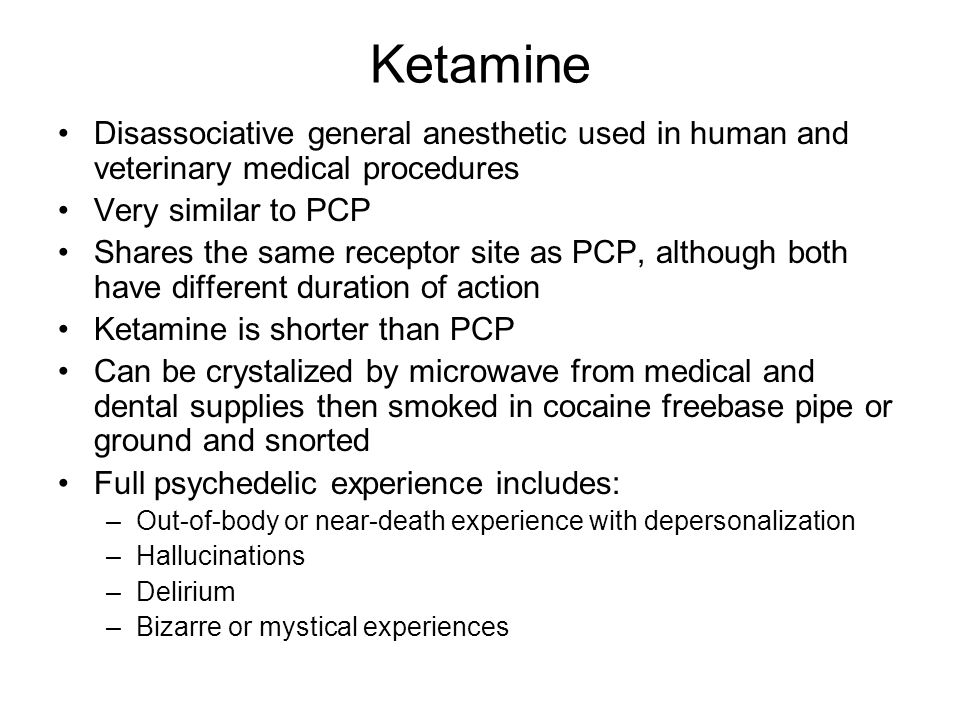 Ketamine Disassociative general anesthetic used in human and veterinary medical procedures. Very similar to PCP.