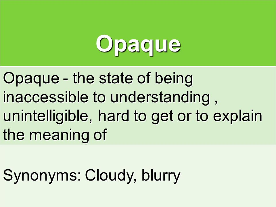 Opaque Opaque - the state of being inaccessible to understanding , unintelligible, hard to get or to explain the meaning of.
