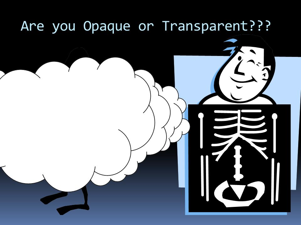 Are you Opaque or Transparent