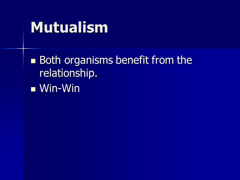 Mutualism Both organisms benefit from the relationship. Win-Win