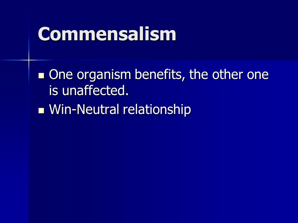Commensalism One organism benefits, the other one is unaffected.