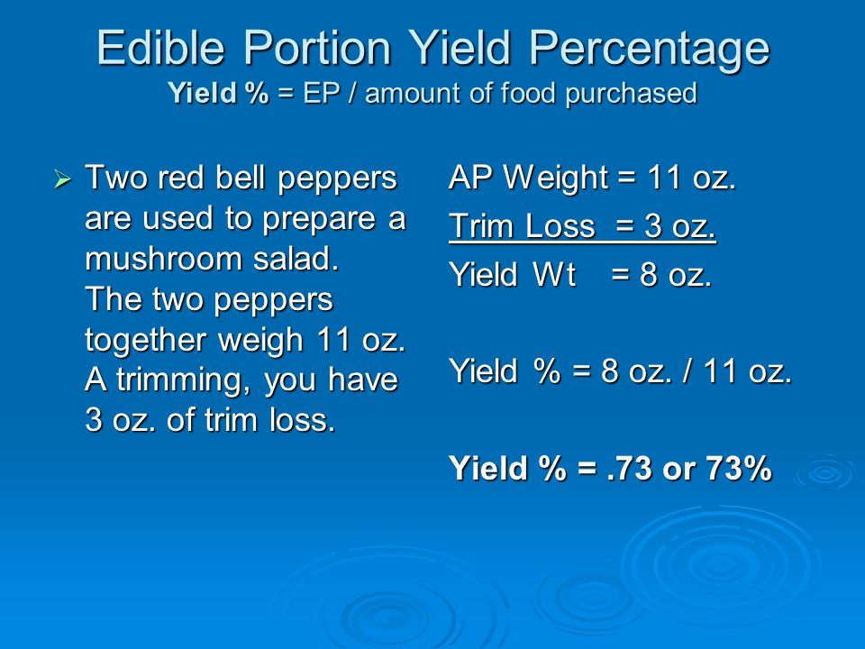 Edible Portion Yield Percentage Yield % = EP / amount of food purchased