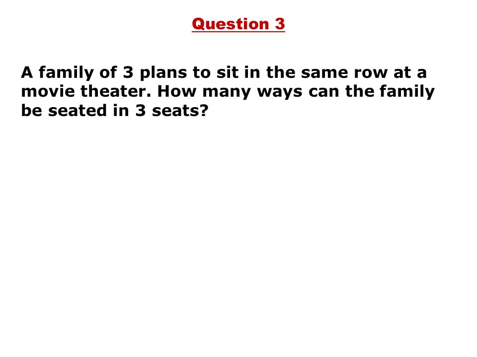 Question 3 A family of 3 plans to sit in the same row at a movie theater.