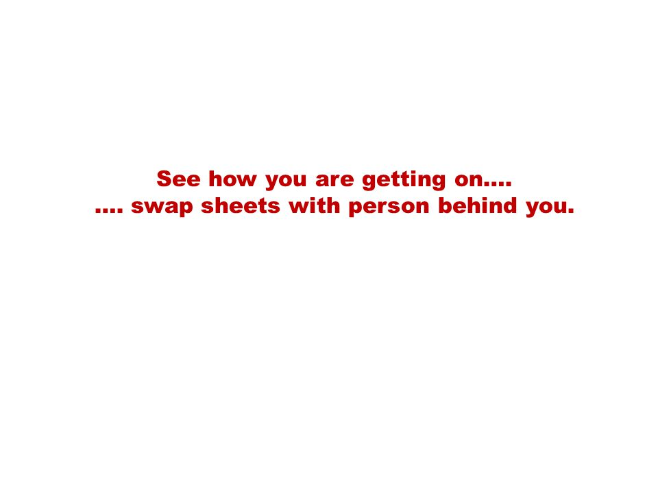See how you are getting on…. …. swap sheets with person behind you.