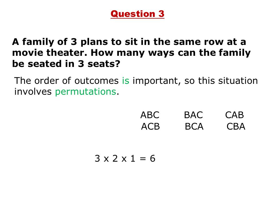 Question 3 A family of 3 plans to sit in the same row at a movie theater. How many ways can the family be seated in 3 seats