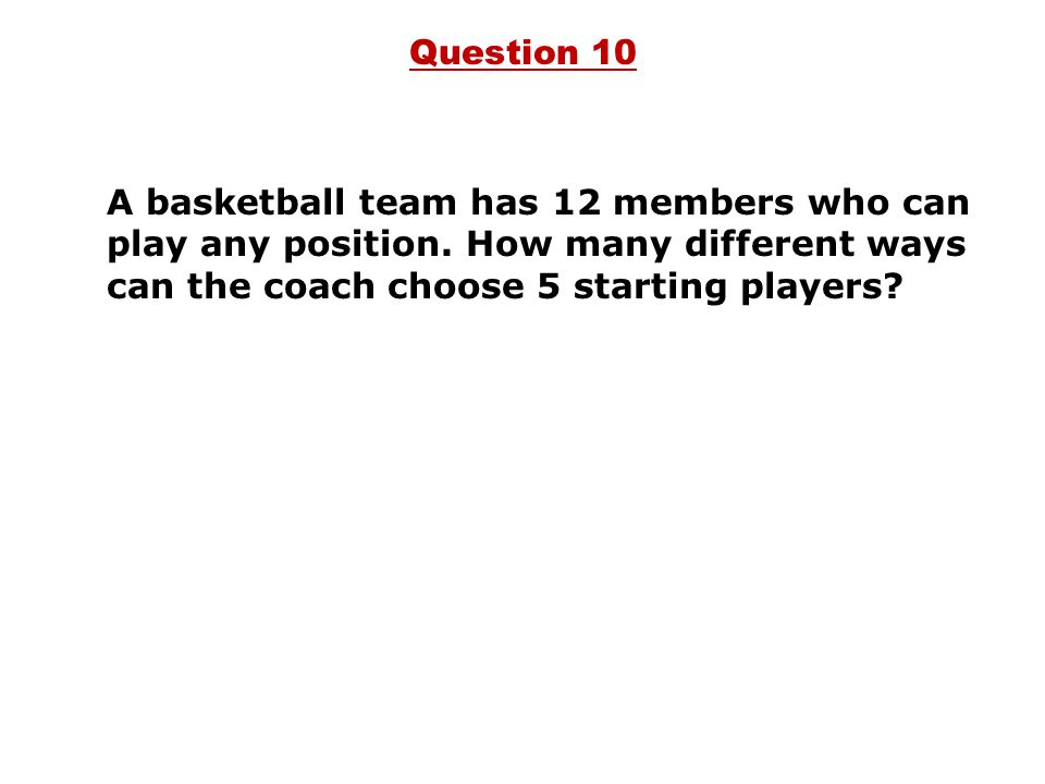 Question 10 A basketball team has 12 members who can play any position.
