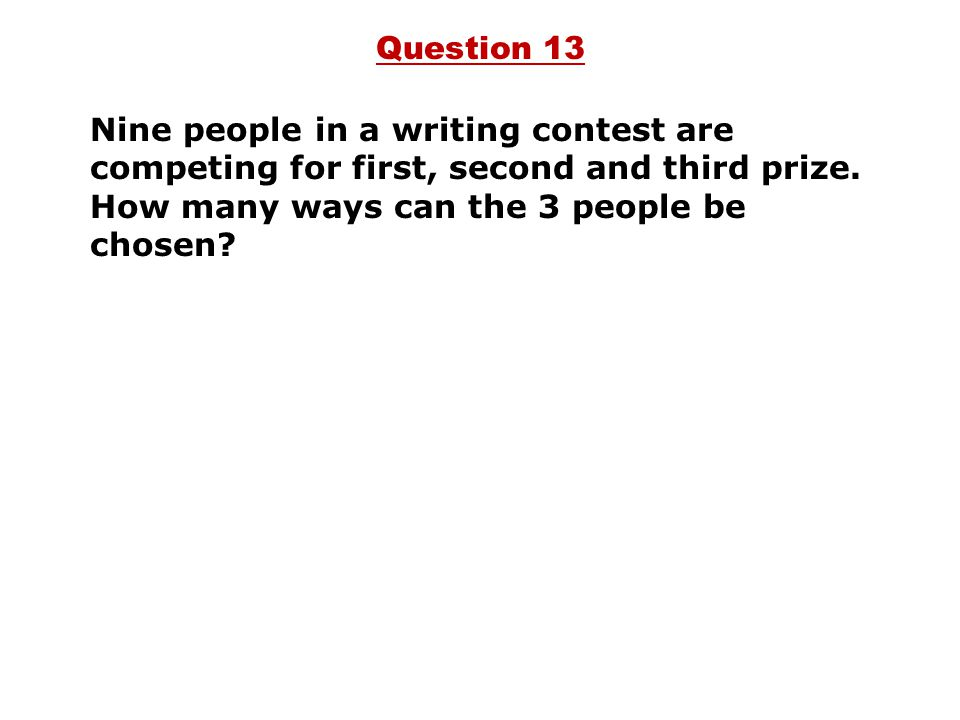 Question 13 Nine people in a writing contest are competing for first, second and third prize.