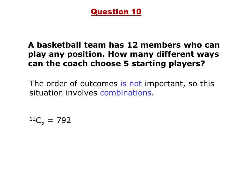 Question 10 A basketball team has 12 members who can play any position. How many different ways can the coach choose 5 starting players