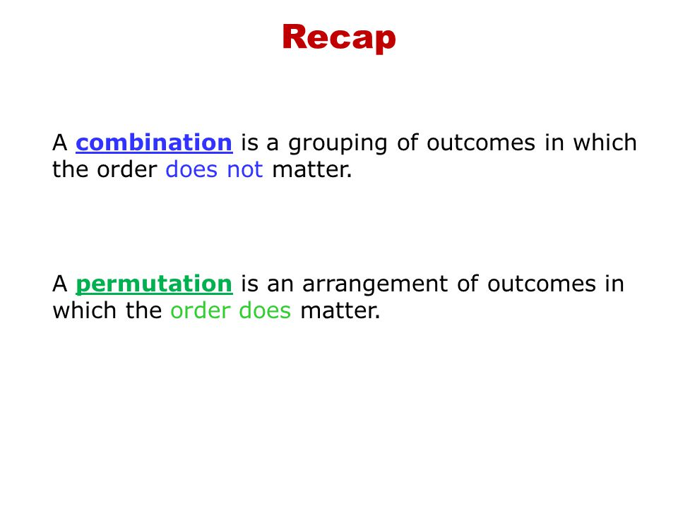 Recap A combination is a grouping of outcomes in which the order does not matter.