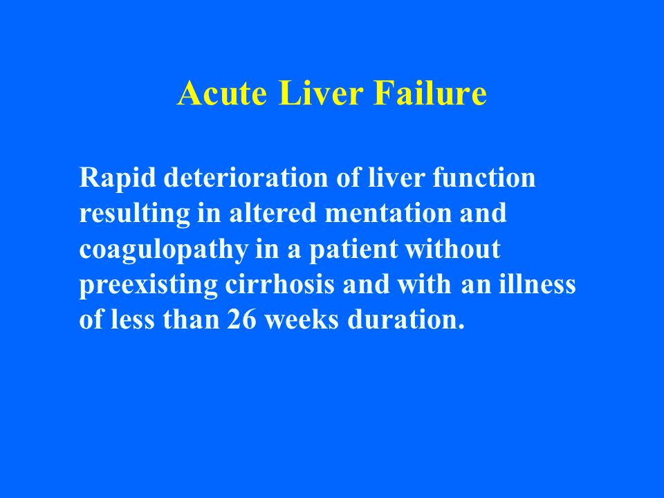 Acute Liver Failure Rapid deterioration of liver function