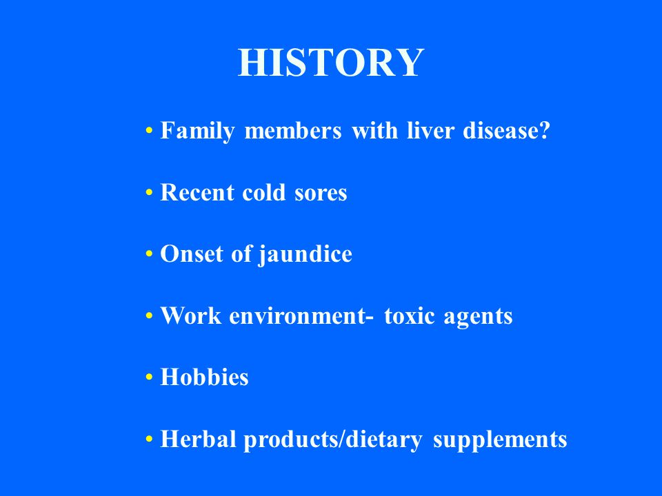 HISTORY Family members with liver disease Recent cold sores