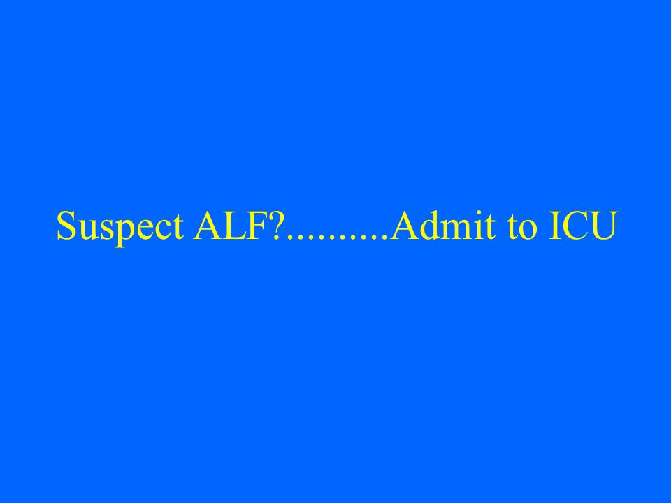 Suspect ALF ..........Admit to ICU
