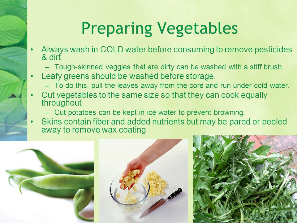 Preparing Vegetables Always wash in COLD water before consuming to remove pesticides & dirt.
