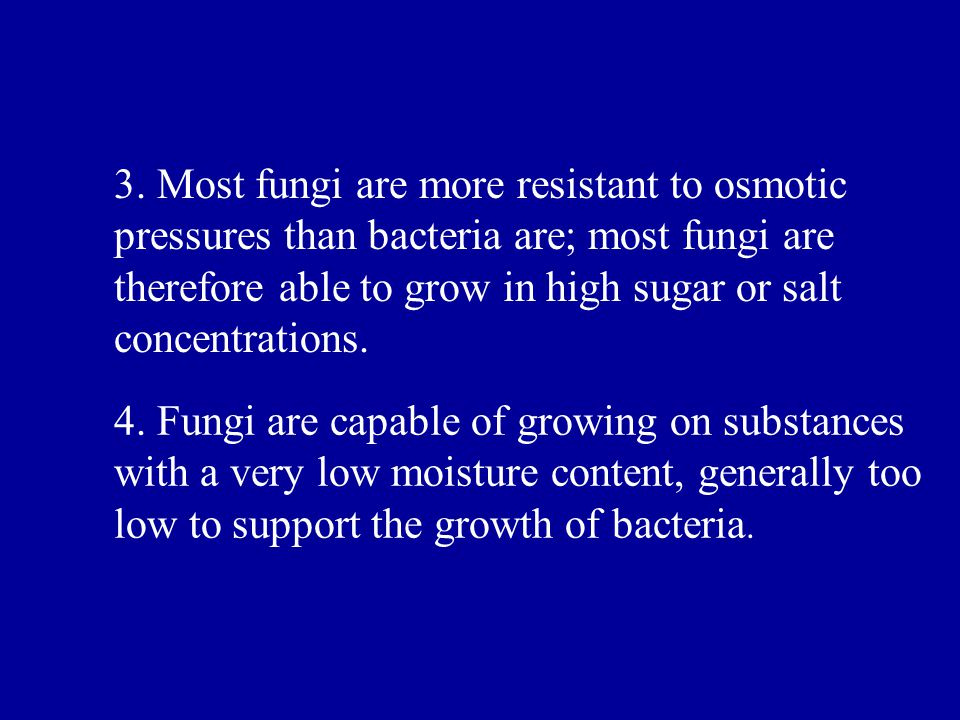 3. Most fungi are more resistant to osmotic pressures than bacteria are; most fungi are therefore able to grow in high sugar or salt concentrations.